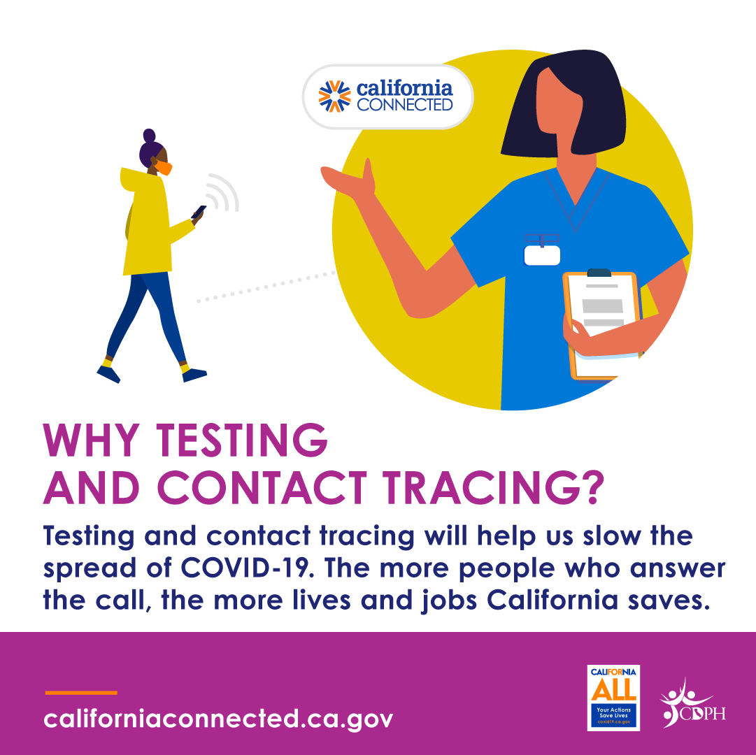 Why testing and contract tracing? Testing and contact tracing will help us slow the spread of COVID-19. The more people who answer the call, the more lives and jobs California saves.