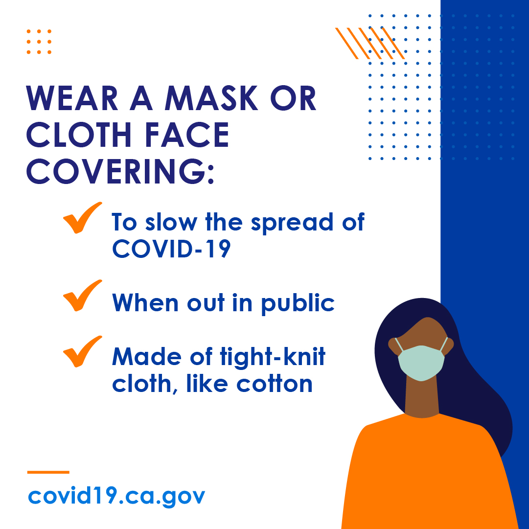 Wear a mask or cloth face covering: To slow the spread of COVID-19. When out in public. Made of tight-knit cloth, like cotton.
