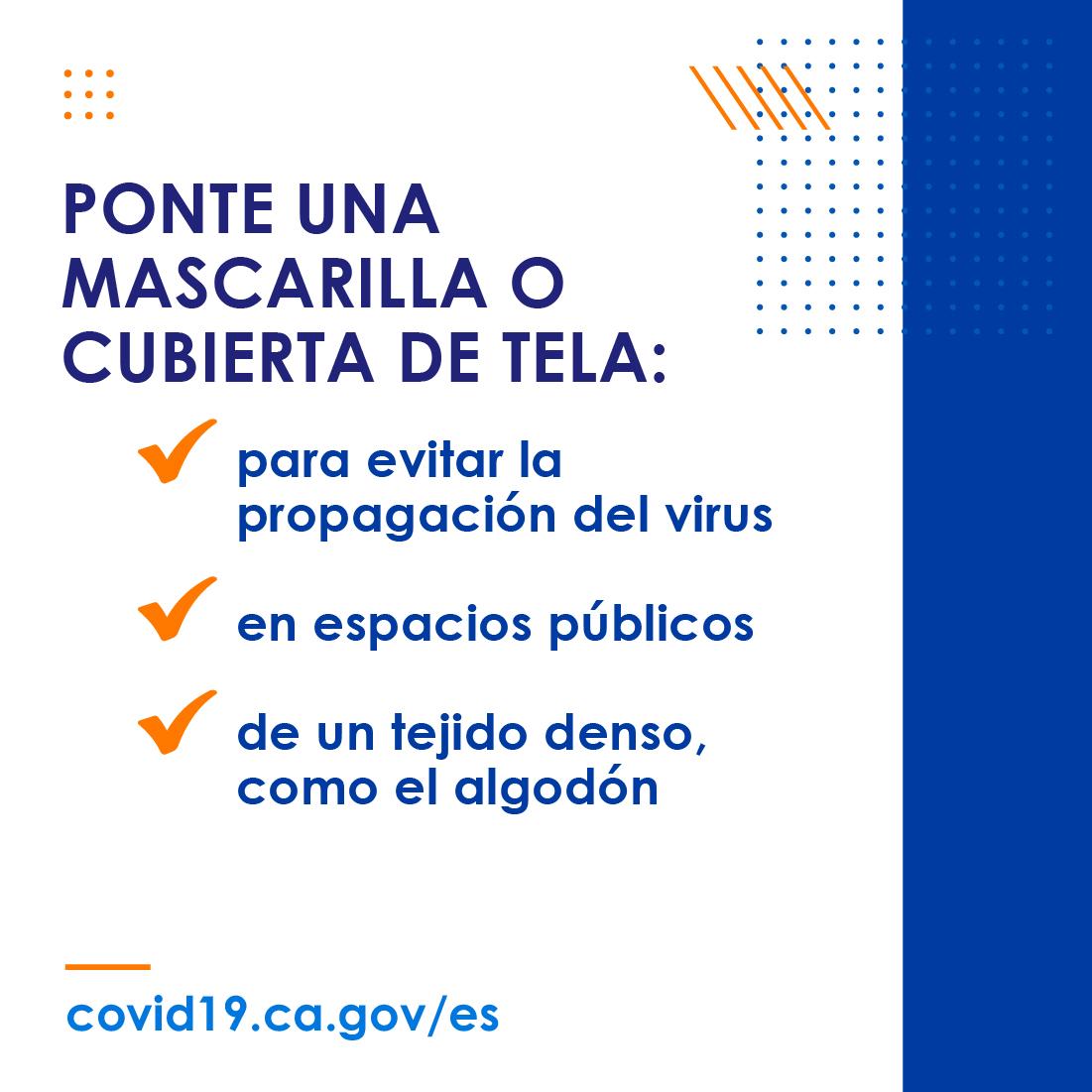 Ponte una mascarilla o cubierta de tela: para evitar la propagacion del virus. en espacios publicos. de un tejido denso, como el algodon