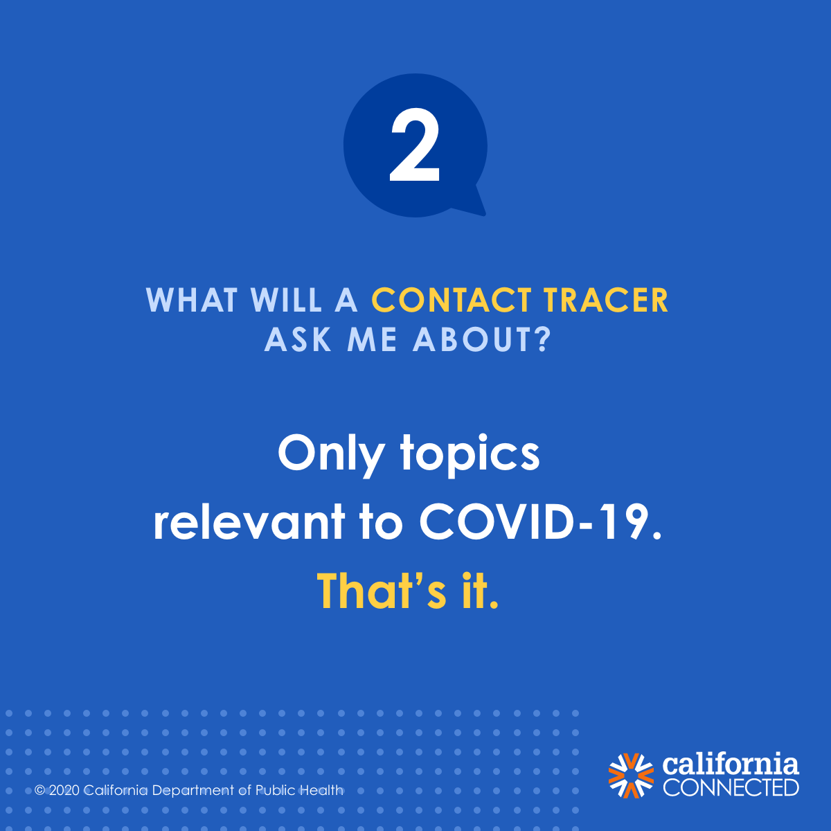 A contact tracer will only ask you about topics relevant to COVID-19. That's it.