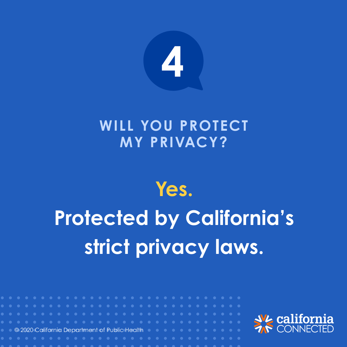 If I participate in contact tracing, will you protect my privacy? Yes. Your privacy is protected by California's strict privacy laws.