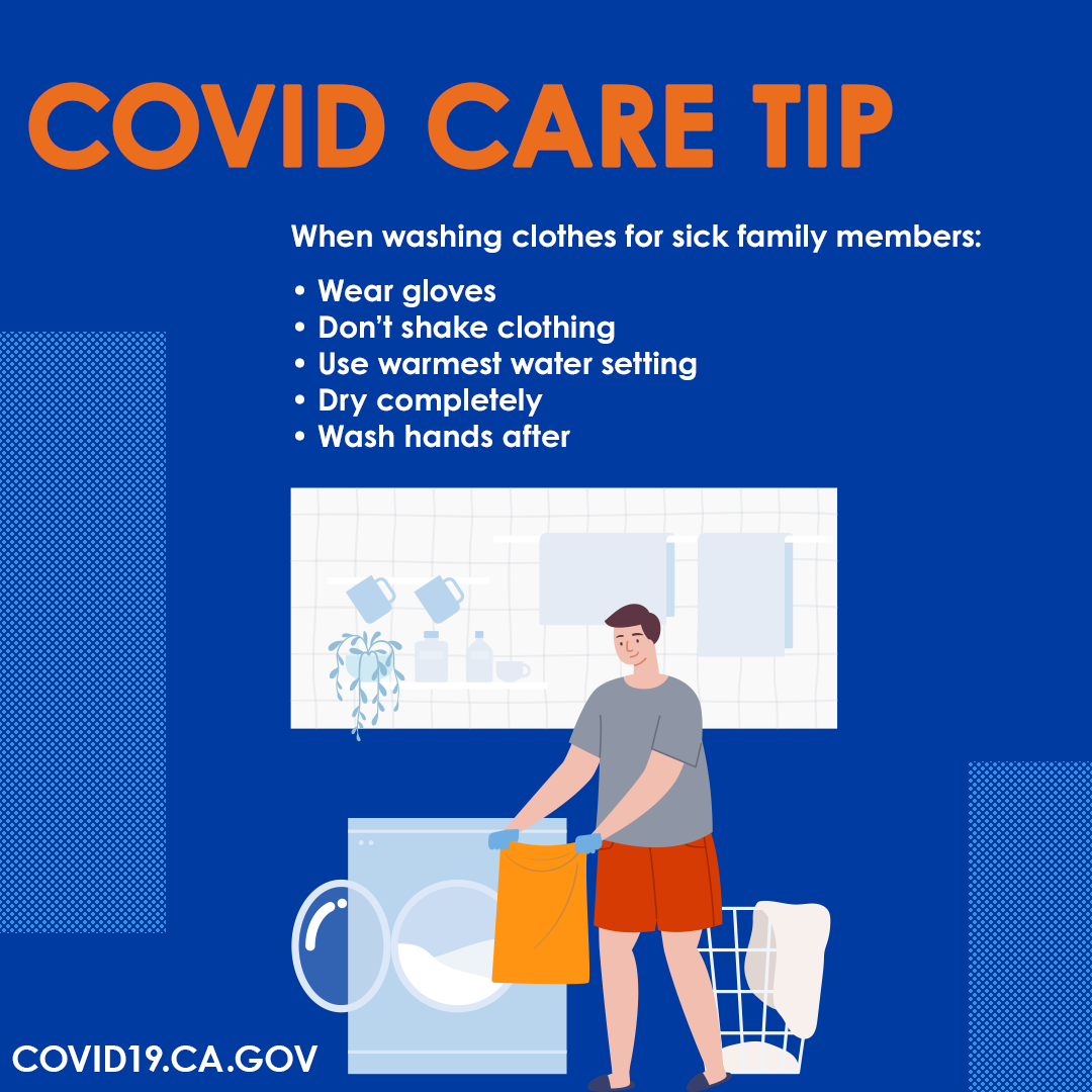COVID Care Tips. When washing clothes for sick family members: Wear gloves. Don't shake clothing. Use warmest water setting. Dry completely. Wash hands after.